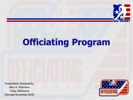 Officiating Program Presentation Designed by Gary D. Robinson Tulsa, Oklahoma (Revised November 2010)