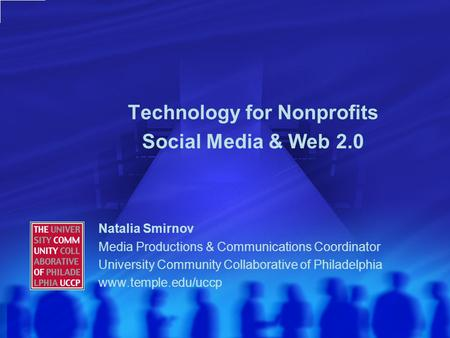 Technology for Nonprofits Social Media & Web 2.0 Natalia Smirnov Media Productions & Communications Coordinator University Community Collaborative of Philadelphia.