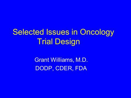 Selected Issues in Oncology Trial Design Grant Williams, M.D. DODP, CDER, FDA.