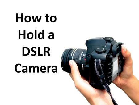 How to Hold a DSLR Camera. Hold Onto It With Two Hands.