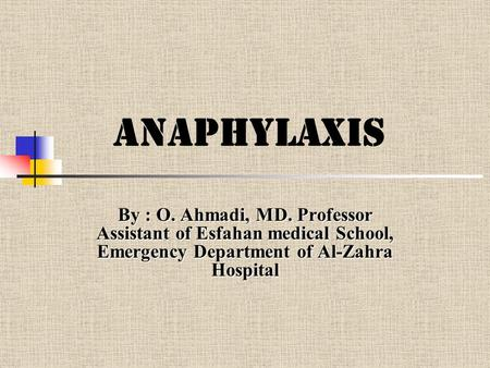Anaphylaxis By : O. Ahmadi, MD. Professor Assistant of Esfahan medical School, Emergency Department of Al-Zahra Hospital.