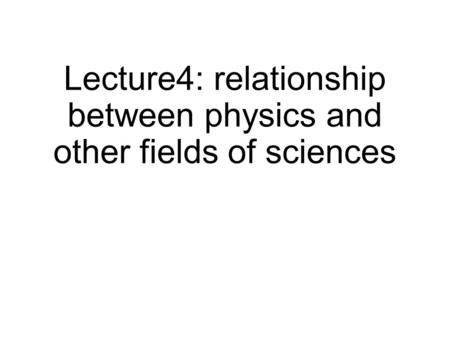 Lecture4: relationship between physics and other fields of sciences.