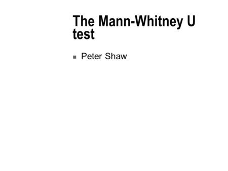 The Mann-Whitney U test Peter Shaw. Introduction We meet our first inferential test. You should not get put off by the messy-looking formulae – it's usually.