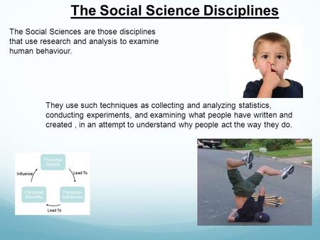 The Social Science Disciplines The Social Sciences are those disciplines that use research and analysis to examine human behaviour. They use such techniques.
