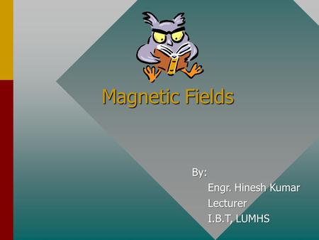 Magnetic Fields By: Engr. Hinesh Kumar Lecturer I.B.T, LUMHS.