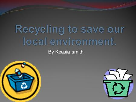 By Keasia smith. Definition of recycle Recycling is processing used materials into new products to prevent waste of potentially useful materials. Recycling.