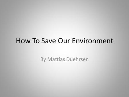 How To Save Our Environment By Mattias Duehrsen. What we can do to reduce waste? Recycling plastic, paper, cardboard and metal reduces the garbage that.
