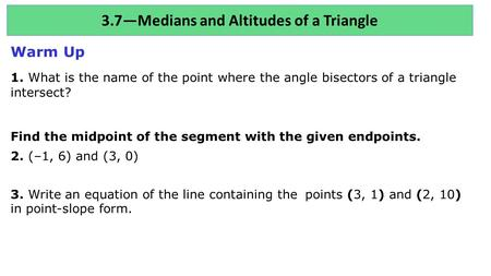 3.7—Medians and Altitudes of a Triangle Warm Up 1. What is the name of the point where the angle bisectors of a triangle intersect? Find the midpoint of.