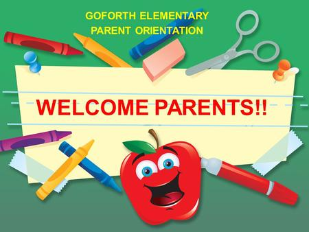 GOFORTH ELEMENTARY PARENT ORIENTATION WELCOME PARENTS!!