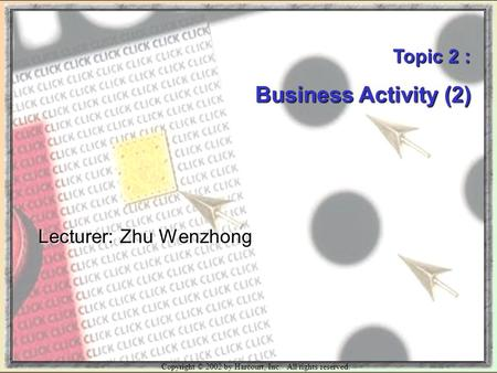 Copyright © 2002 by Harcourt, Inc. All rights reserved. Topic 2 : Business Activity (2) Lecturer: Zhu Wenzhong.