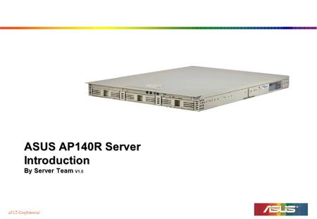 ASUS Confidential ASUS AP140R Server Introduction By Server Team V1.0.