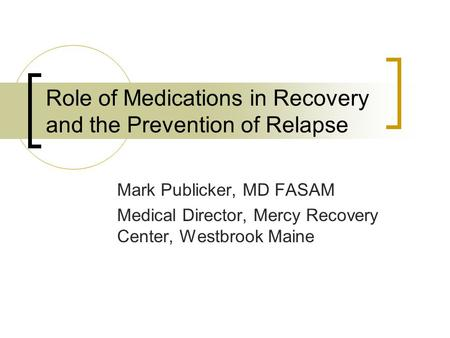 Role of Medications in Recovery and the Prevention of Relapse Mark Publicker, MD FASAM Medical Director, Mercy Recovery Center, Westbrook Maine.