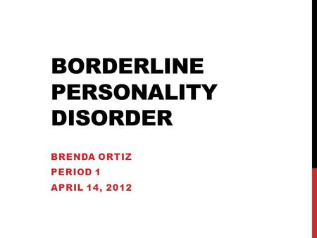 BORDERLINE PERSONALITY DISORDER BRENDA ORTIZ PERIOD 1 APRIL 14, 2012.