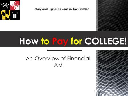 An Overview of Financial Aid 1 Maryland Higher Education Commission.