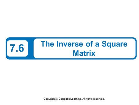 Copyright © Cengage Learning. All rights reserved. 7.6 The Inverse of a Square Matrix.