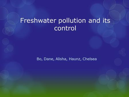 Freshwater pollution and its control Bo, Dane, Alisha, Haunz, Chelsea.