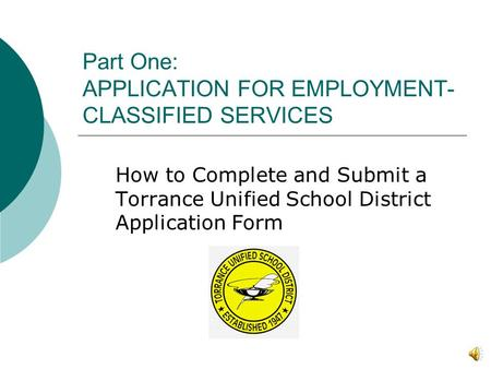 Part One: APPLICATION FOR EMPLOYMENT- CLASSIFIED SERVICES How to Complete and Submit a Torrance Unified School District Application Form.