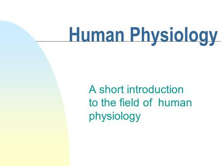 Human Physiology A short introduction to the field of human physiology.