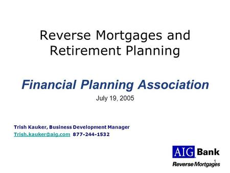 1 Reverse Mortgages and Retirement Planning Financial Planning Association July 19, 2005 Trish Kauker, Business Development Manager