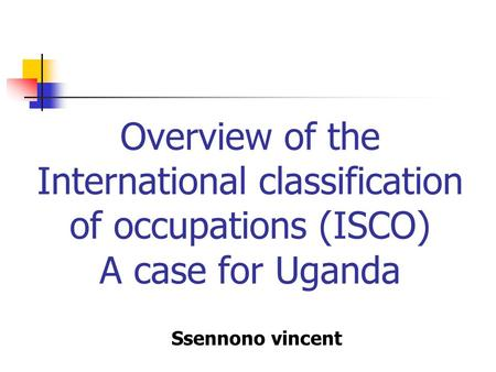 Overview of the International classification of occupations (ISCO) A case for Uganda Ssennono vincent.