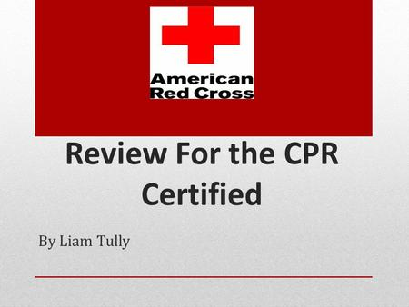 Review For the CPR Certified By Liam Tully What Is CPR? -Cardio Pulmonary Resuscitation - Pumping blood containing oxygen throughout the body -Also know.
