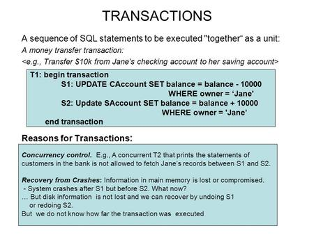 "TRANSACTIONS A sequence of SQL statements to be executed together"" as a unit: A money transfer transaction: Reasons for Transactions : Concurrency control."