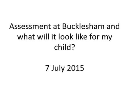 Assessment at Bucklesham and what will it look like for my child? 7 July 2015.