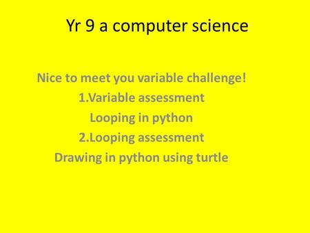 Yr 9 a computer science Nice to meet you variable challenge! 1.Variable assessment Looping in python 2.Looping assessment Drawing in python using turtle.
