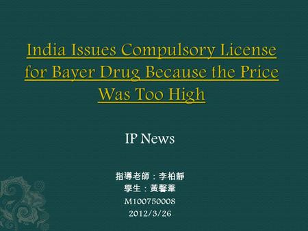 IP News 指導老師:李柏靜 學生:黃馨葦 M100750008 2012/3/26.  Citing the high cost of one of the pharmaceutical industry's expensive new cancer drugs, India's patent.
