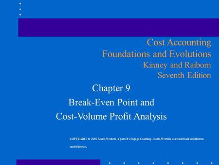 Chapter 9 Break-Even Point and Cost-Volume Profit Analysis Cost Accounting Foundations and Evolutions Kinney and Raiborn Seventh Edition COPYRIGHT © 2009.