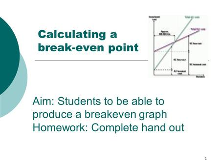1 Calculating a break-even point Aim: Students to be able to produce a breakeven graph Homework: Complete hand out.