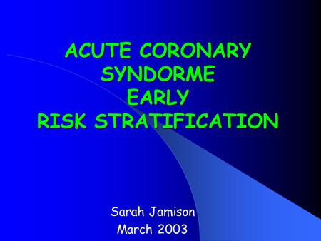ACUTE CORONARY SYNDORME EARLY RISK STRATIFICATION Sarah Jamison March 2003.