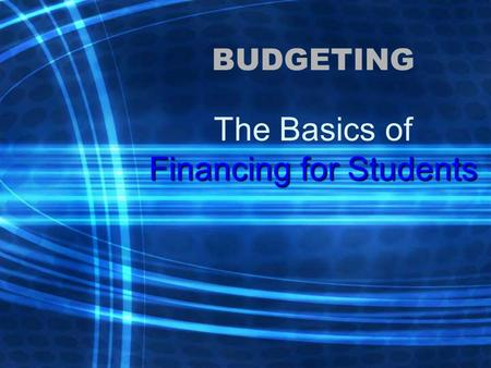 BUDGETING Financing for Students The Basics of Financing for Students.