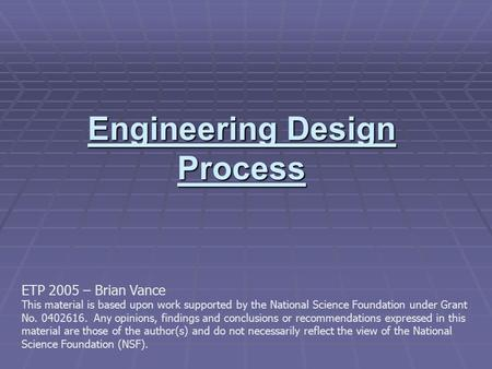Engineering Design Process ETP 2005 – Brian Vance This material is based upon work supported by the National Science Foundation under Grant No. 0402616.