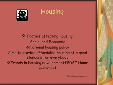 Housing  Factors affecting housing: Social and Economic  National housing policy Aims to provide affordable housing of a good standard for everybody.