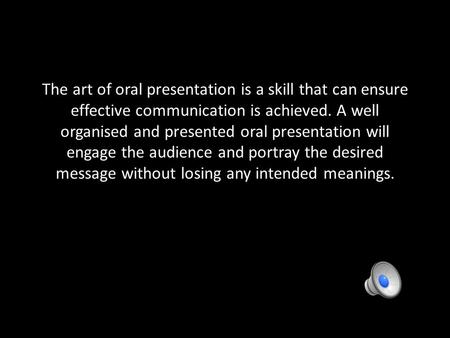 The art of oral presentation is a skill that can ensure effective communication is achieved. A well organised and presented oral presentation will engage.