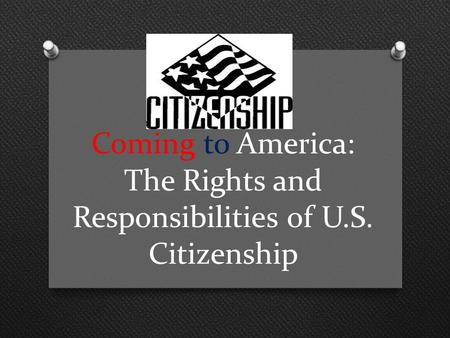 Coming to America: The Rights and Responsibilities of U.S. Citizenship.