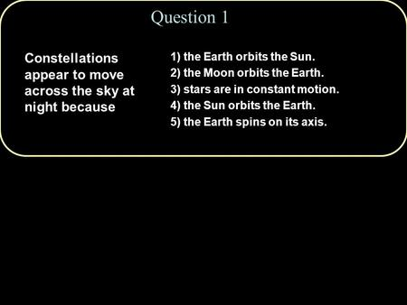 Question 1 Constellations appear to move across the sky at night because 1) the Earth orbits the Sun. 2) the Moon orbits the Earth. 3) stars are in constant.
