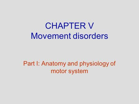 CHAPTER V Movement disorders Part I: Anatomy and physiology of motor system.