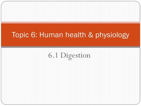 6.1 Digestion Topic 6: Human health & physiology.