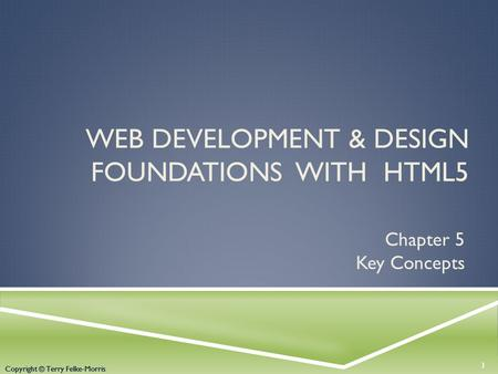 Copyright © Terry Felke-Morris WEB DEVELOPMENT & DESIGN FOUNDATIONS WITH HTML5 Chapter 5 Key Concepts 1 Copyright © Terry Felke-Morris.