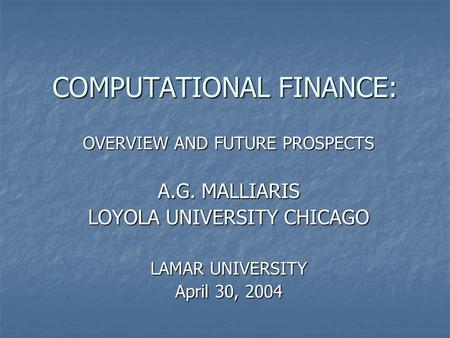 COMPUTATIONAL FINANCE: OVERVIEW AND FUTURE PROSPECTS A.G. MALLIARIS LOYOLA UNIVERSITY CHICAGO LAMAR UNIVERSITY April 30, 2004.