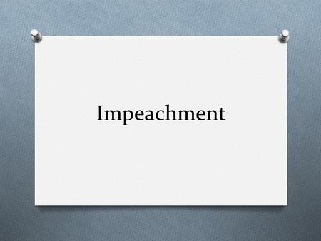 Impeachment. What is impeachment? O Process in which an official is accused of unlawful activity. The outcome of the trial could lead to the removal of.