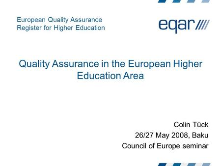 European Quality Assurance Register for Higher Education Quality Assurance in the European Higher Education Area Colin Tück 26/27 May 2008, Baku Council.