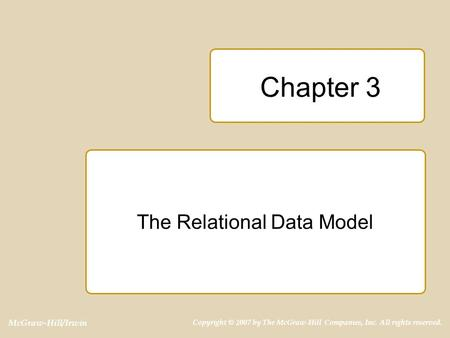 McGraw-Hill/Irwin Copyright © 2007 by The McGraw-Hill Companies, Inc. All rights reserved. Chapter 3 The Relational Data Model.