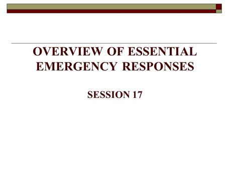 OVERVIEW OF ESSENTIAL EMERGENCY RESPONSES SESSION 17.