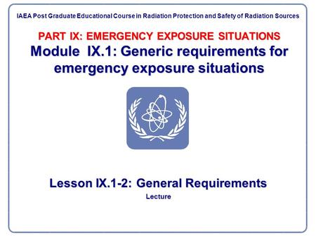 PART IX: EMERGENCY EXPOSURE SITUATIONS Module IX.1: Generic requirements for emergency exposure situations Lesson IX.1-2: General Requirements Lecture.