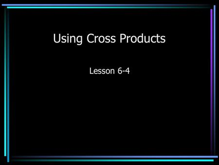 Using Cross Products Lesson 6-4. Cross Products When you have a proportion (two equal ratios), then you have equivalent cross products. Find the cross.