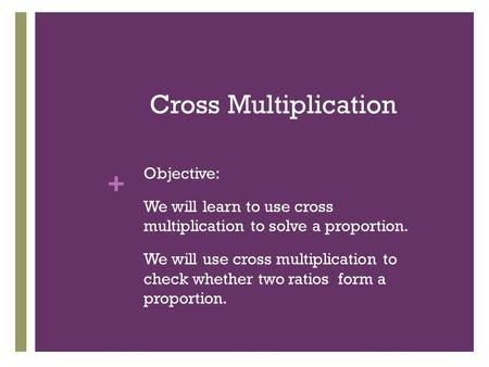 + Cross Multiplication Objective: We will learn to use cross multiplication to solve a proportion. We will use cross multiplication to check whether two.