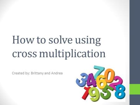 How to solve using cross multiplication Created by: Brittany and Andrea.